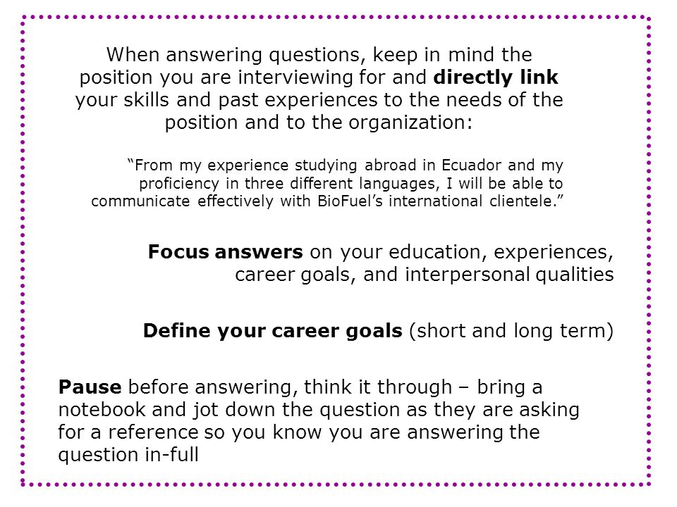 When answering questions, keep in mind the position you are interviewing for and directly link your skills and past experiences to the needs of the po