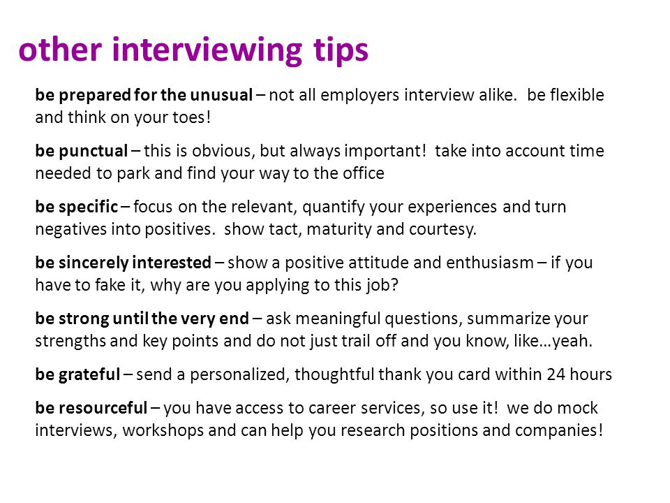 other interviewing tips be prepared for the unusual – not all employers interview alike. be flexible and think on your toes! be punctual – this is obv