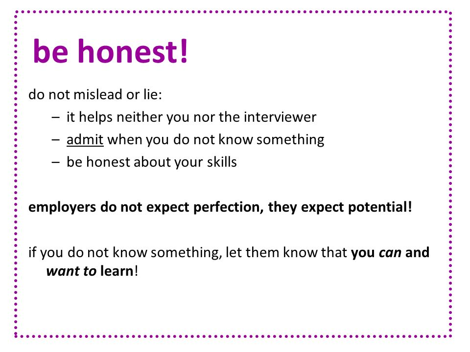 do not mislead or lie: –it helps neither you nor the interviewer –admit when you do not know something –be honest about your skills employers do not e
