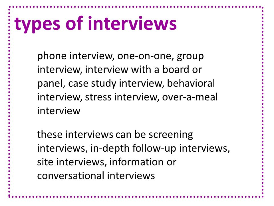 types of interviews phone interview, one-on-one, group interview, interview with a board or panel, case study interview, behavioral interview, stress
