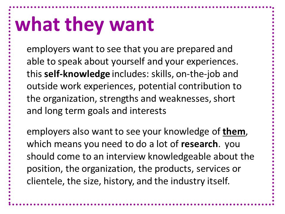 what they want employers also want to see your knowledge of them, which means you need to do a lot of research. you should come to an interview knowle