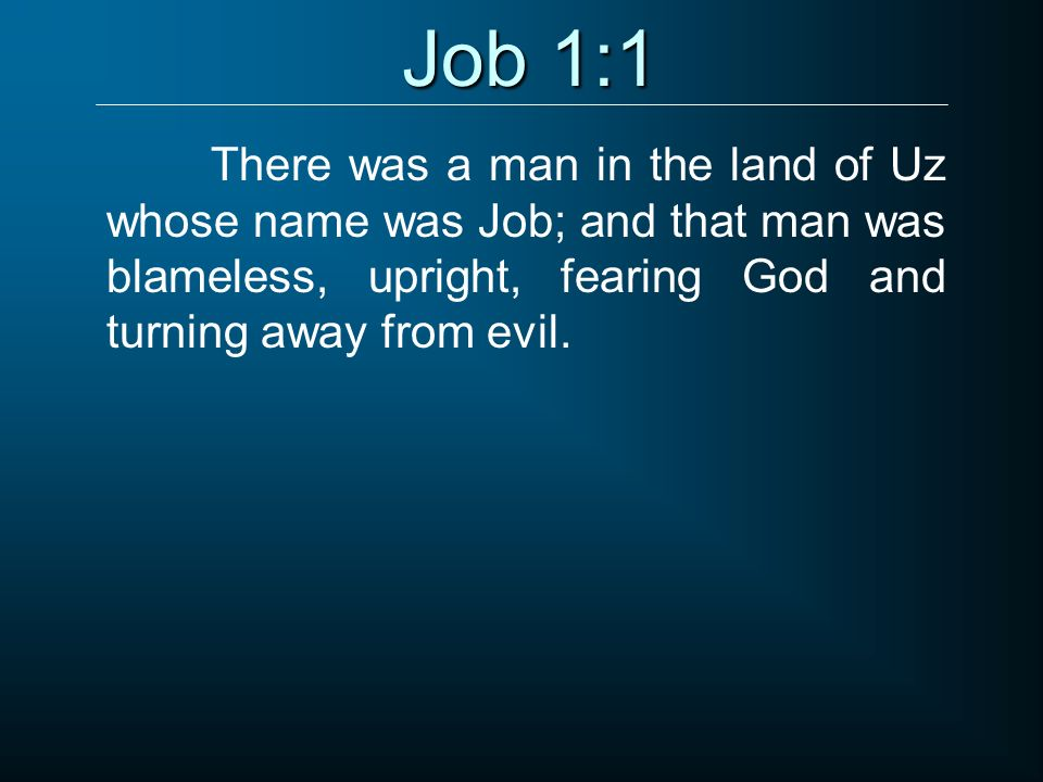 Job 1:1 There was a man in the land of Uz whose name was Job; and that man was blameless, upright, fearing God and turning away from evil.