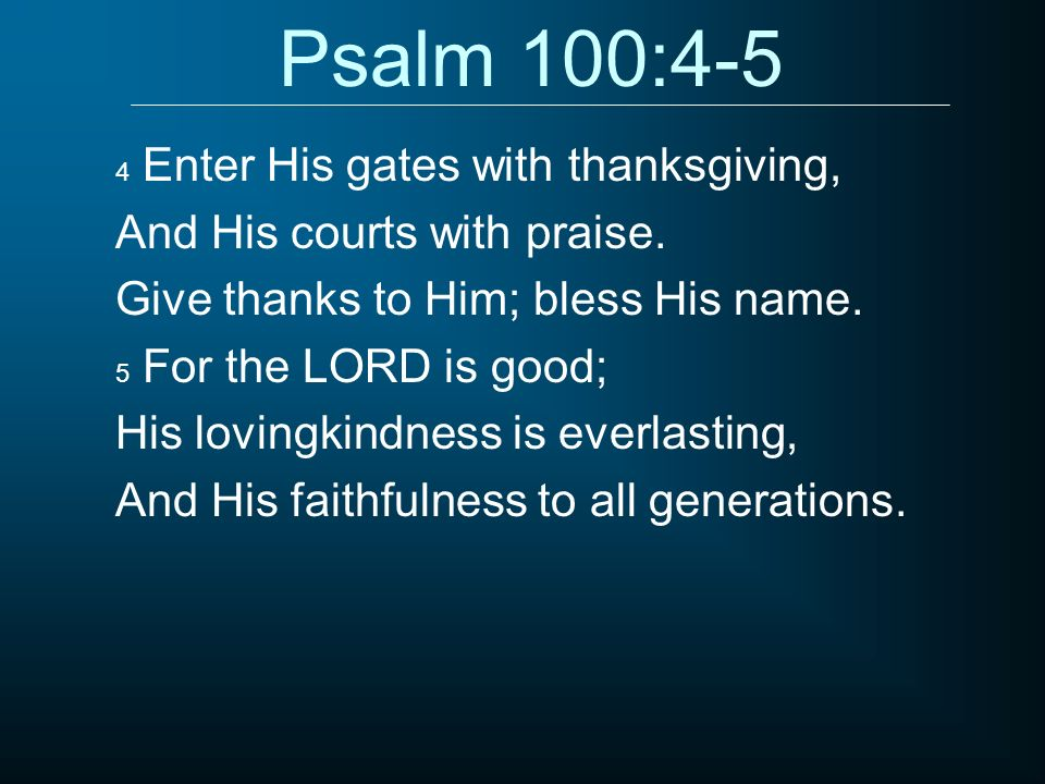 Psalm 100:4-5 4 Enter His gates with thanksgiving, And His courts with praise. Give thanks to Him; bless His name. 5 For the LORD is good; His lovingk