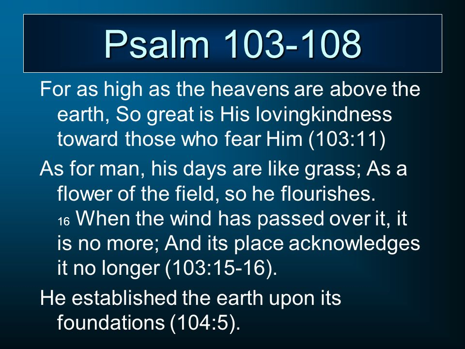 Psalm 103-108 For as high as the heavens are above the earth, So great is His lovingkindness toward those who fear Him (103:11) As for man, his days a