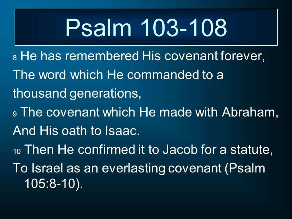 Psalm 103-108 8 He has remembered His covenant forever, The word which He commanded to a thousand generations, 9 The covenant which He made with Abrah