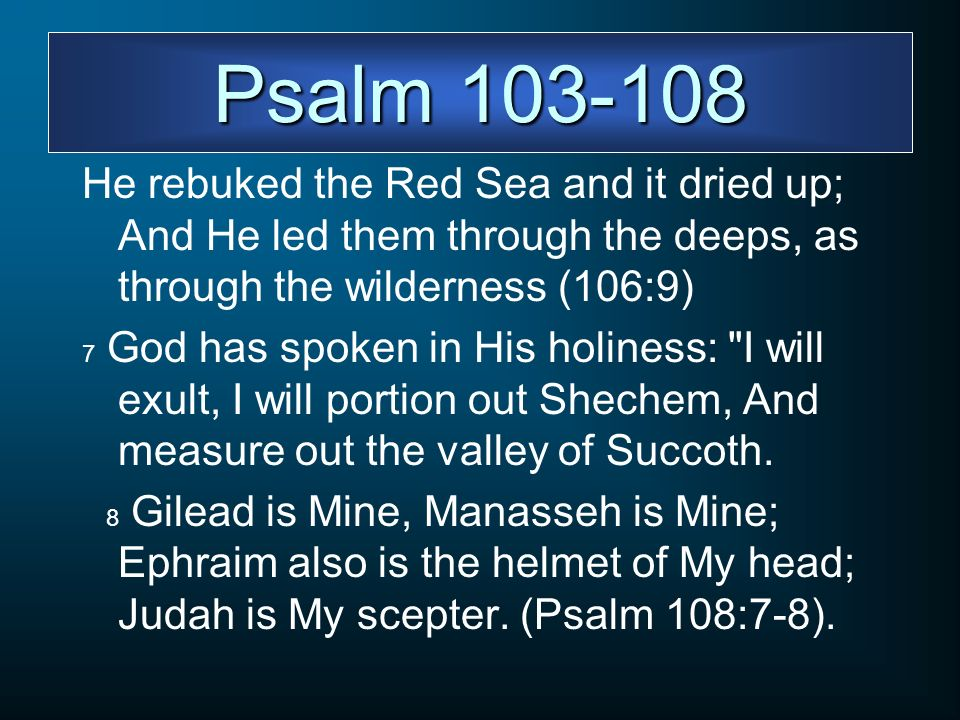 Psalm 103-108 He rebuked the Red Sea and it dried up; And He led them through the deeps, as through the wilderness (106:9) 7 God has spoken in His hol