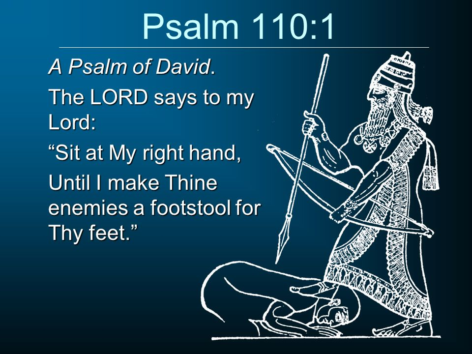 Psalm 110:1 A Psalm of David. The LORD says to my Lord: Sit at My right hand, Until I make Thine enemies a footstool for Thy feet.