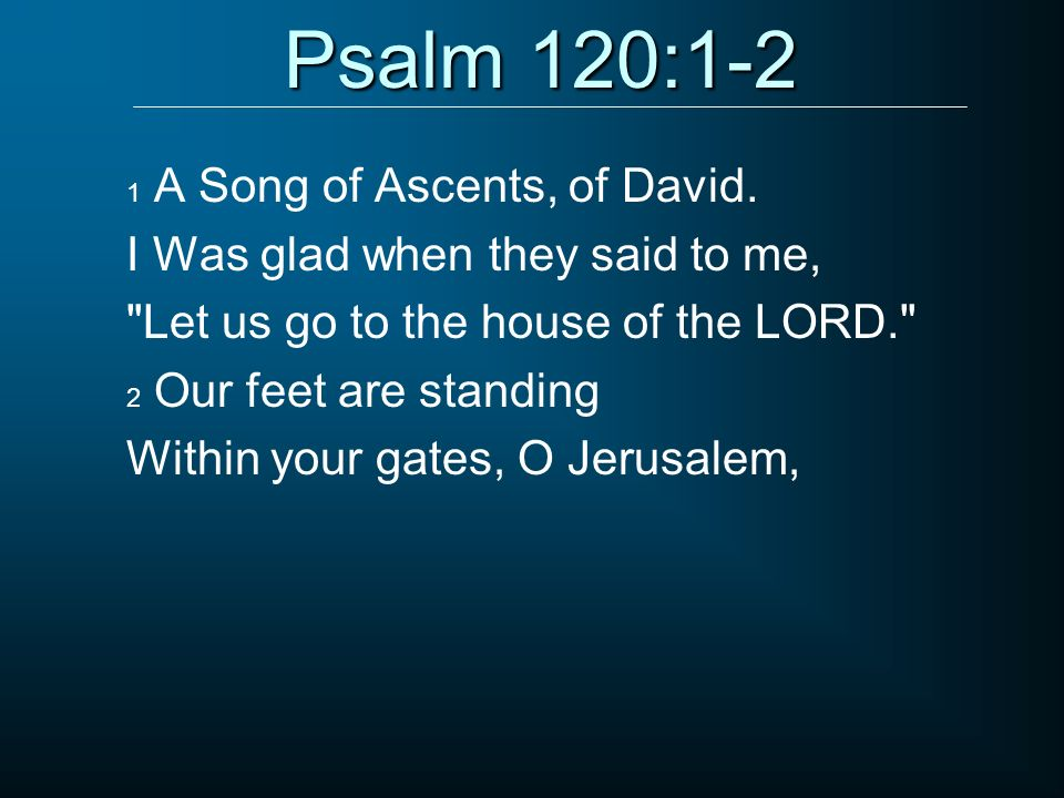Psalm 120:1-2 1 A Song of Ascents, of David. I Was glad when they said to me,