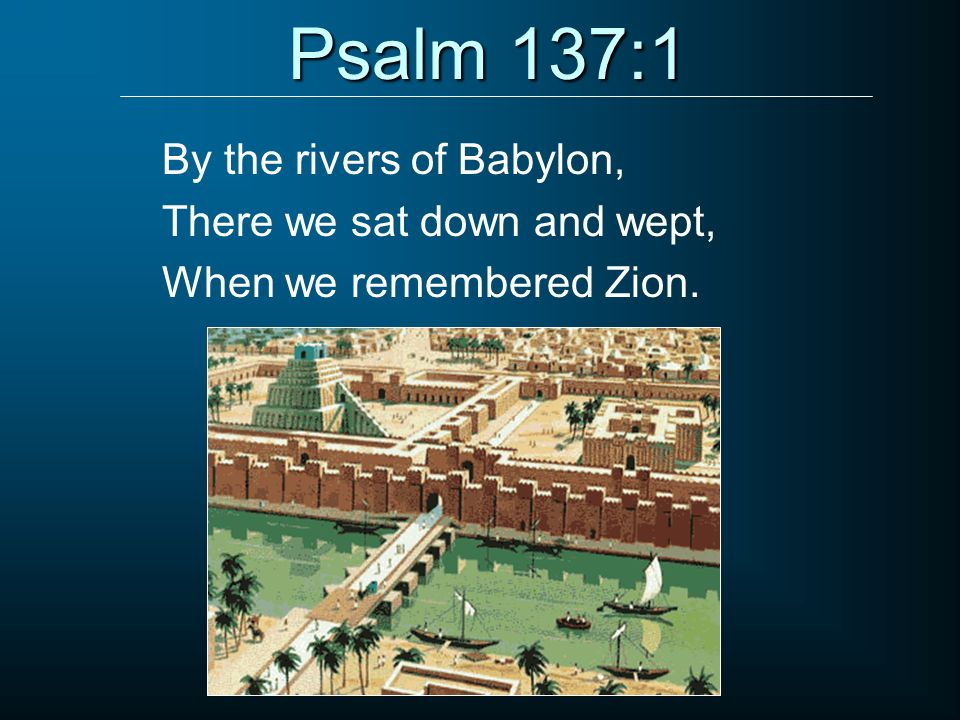 Psalm 137:1 By the rivers of Babylon, There we sat down and wept, When we remembered Zion.