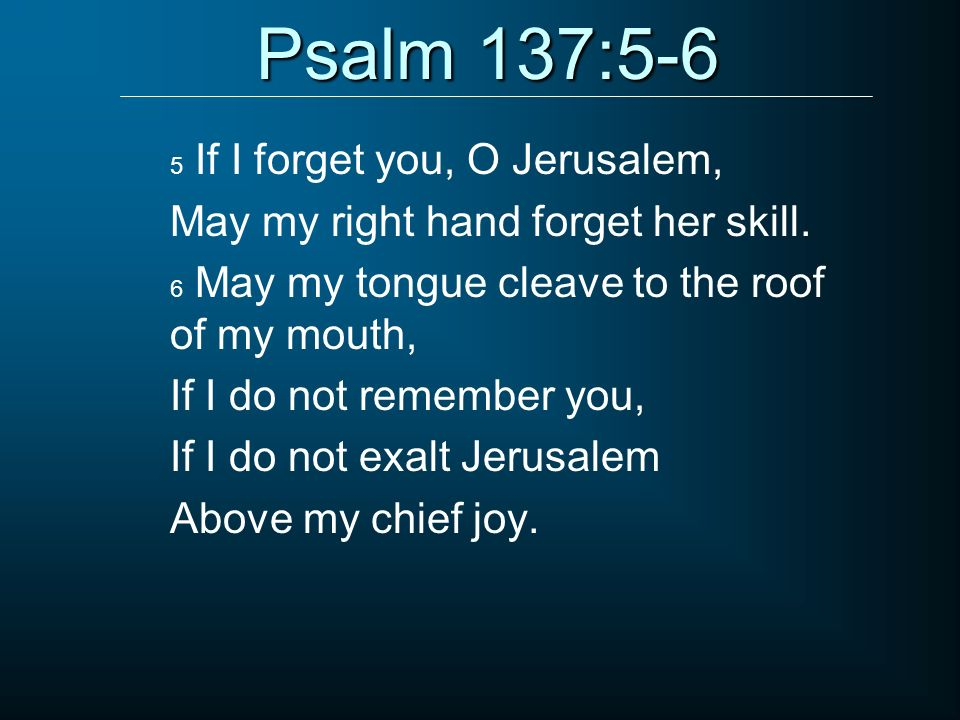 Psalm 137:5-6 5 If I forget you, O Jerusalem, May my right hand forget her skill. 6 May my tongue cleave to the roof of my mouth, If I do not remember