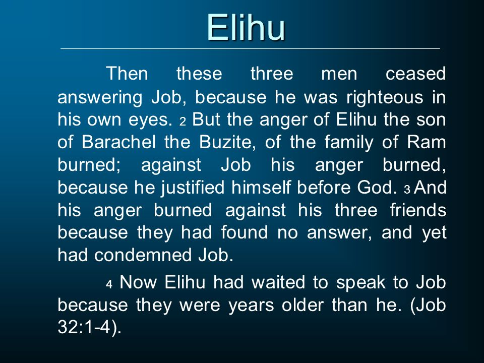 Elihu Then these three men ceased answering Job, because he was righteous in his own eyes. 2 But the anger of Elihu the son of Barachel the Buzite, of