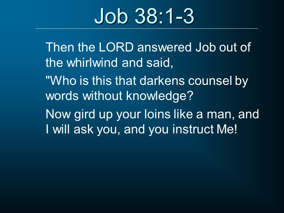 Job 38:1-3 Then the LORD answered Job out of the whirlwind and said,
