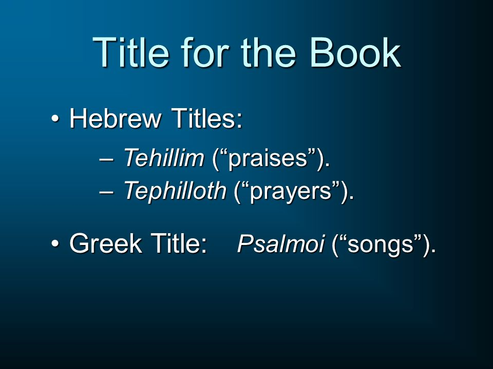 Title for the Book Hebrew Titles:Hebrew Titles: – Tehillim (praises). – Tephilloth (prayers). Greek Title:Greek Title: Psalmoi (songs).