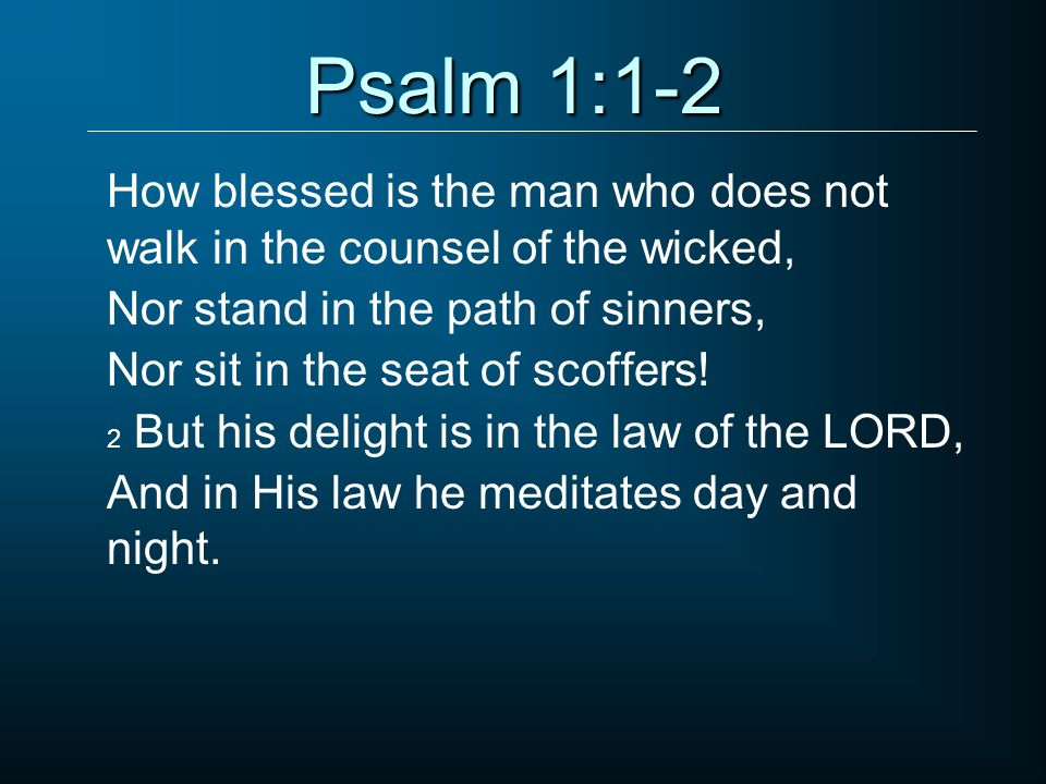 Psalm 1:1-2 How blessed is the man who does not walk in the counsel of the wicked, Nor stand in the path of sinners, Nor sit in the seat of scoffers!
