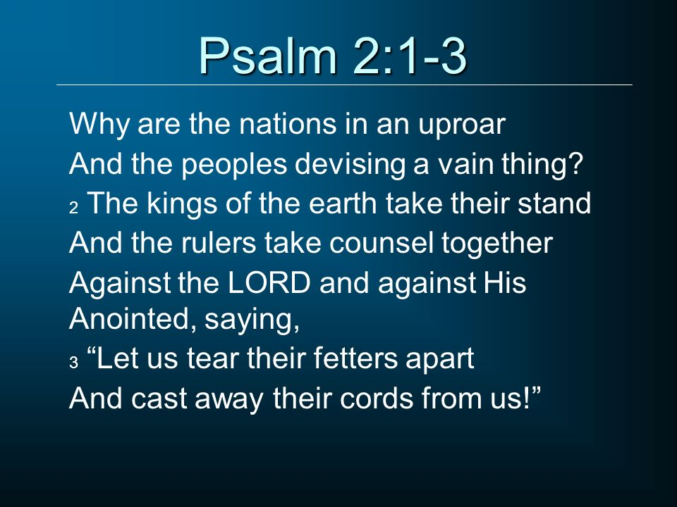 Psalm 2:1-3 Why are the nations in an uproar And the peoples devising a vain thing? 2 The kings of the earth take their stand And the rulers take coun