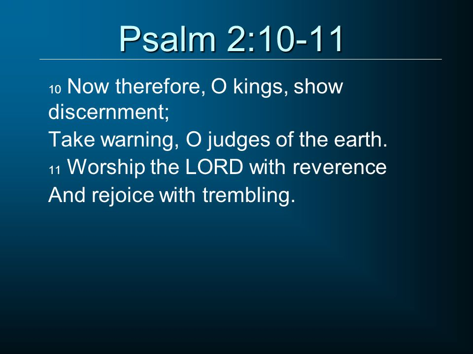 Psalm 2:10-11 10 Now therefore, O kings, show discernment; Take warning, O judges of the earth. 11 Worship the LORD with reverence And rejoice with tr