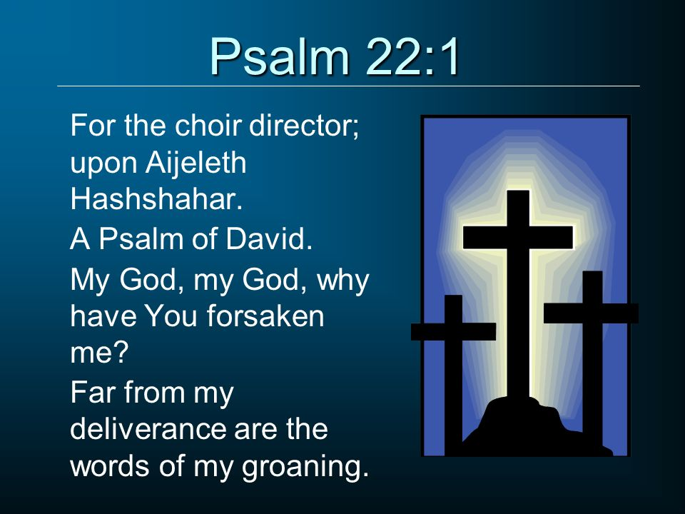 Psalm 22:1 For the choir director; upon Aijeleth Hashshahar. A Psalm of David. My God, my God, why have You forsaken me? Far from my deliverance are t