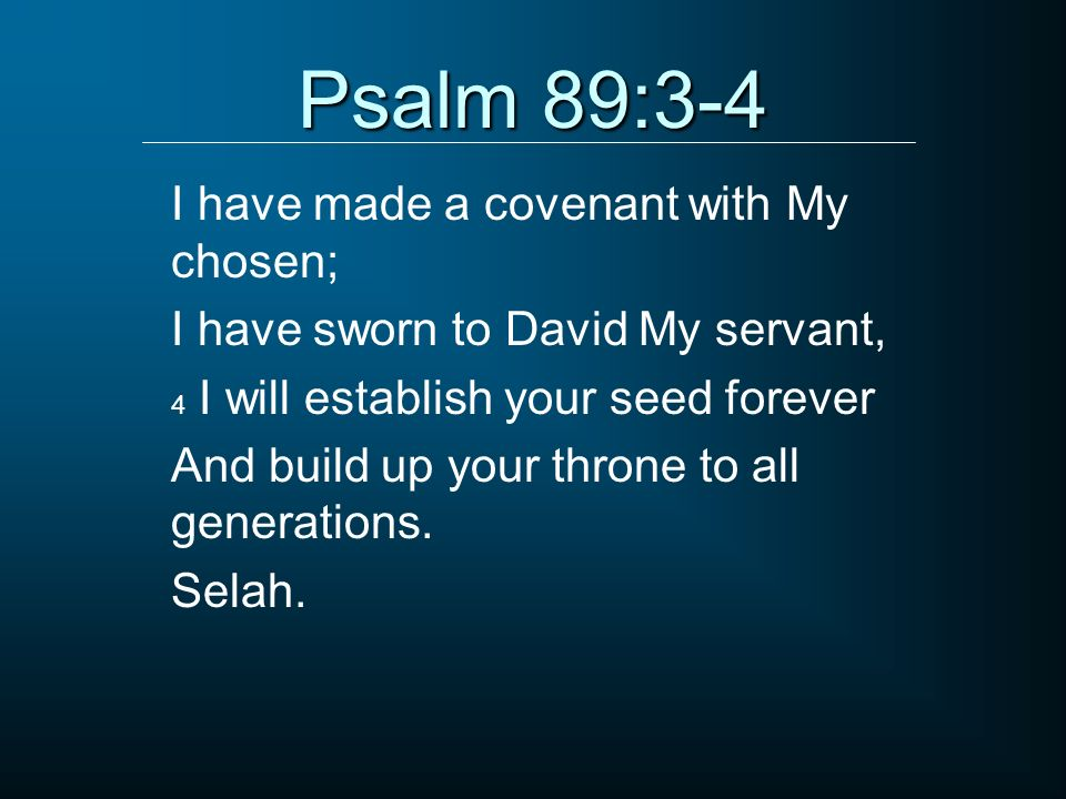 Psalm 89:3-4 I have made a covenant with My chosen; I have sworn to David My servant, 4 I will establish your seed forever And build up your throne to