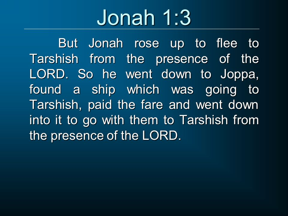 But Jonah rose up to flee to Tarshish from the presence of the LORD. So he went down to Joppa, found a ship which was going to Tarshish, paid the fare