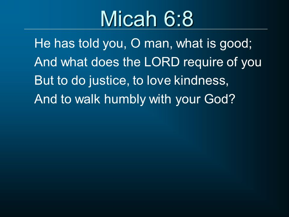 Micah 6:8 He has told you, O man, what is good; And what does the LORD require of you But to do justice, to love kindness, And to walk humbly with you