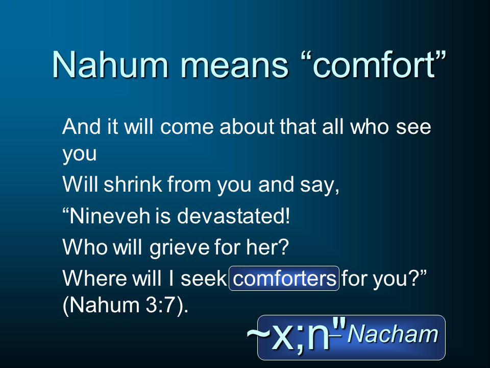 Nahum means comfort And it will come about that all who see you Will shrink from you and say, Nineveh is devastated! Who will grieve for her? Where wi