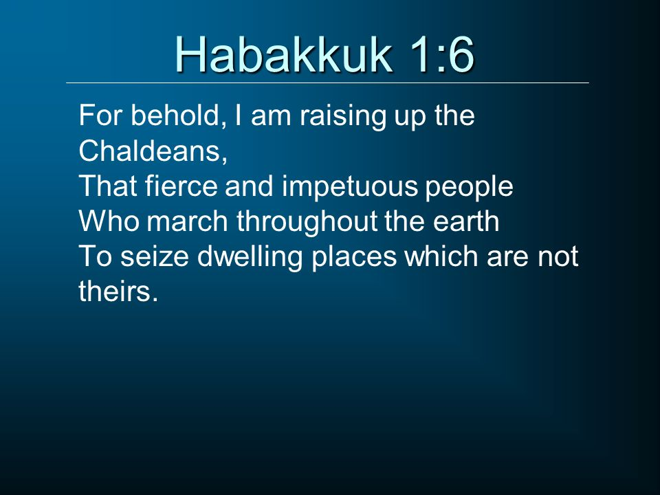 Habakkuk 1:6 For behold, I am raising up the Chaldeans, That fierce and impetuous people Who march throughout the earth To seize dwelling places which