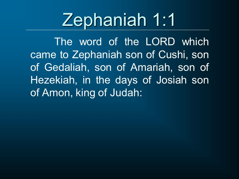 Zephaniah 1:1 The word of the LORD which came to Zephaniah son of Cushi, son of Gedaliah, son of Amariah, son of Hezekiah, in the days of Josiah son o
