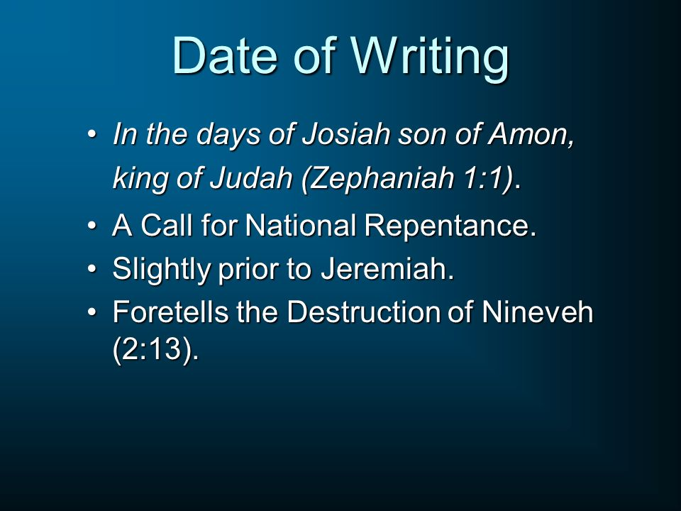 Date of Writing In the days of Josiah son of Amon, king of Judah (Zephaniah 1:1).In the days of Josiah son of Amon, king of Judah (Zephaniah 1:1). A C