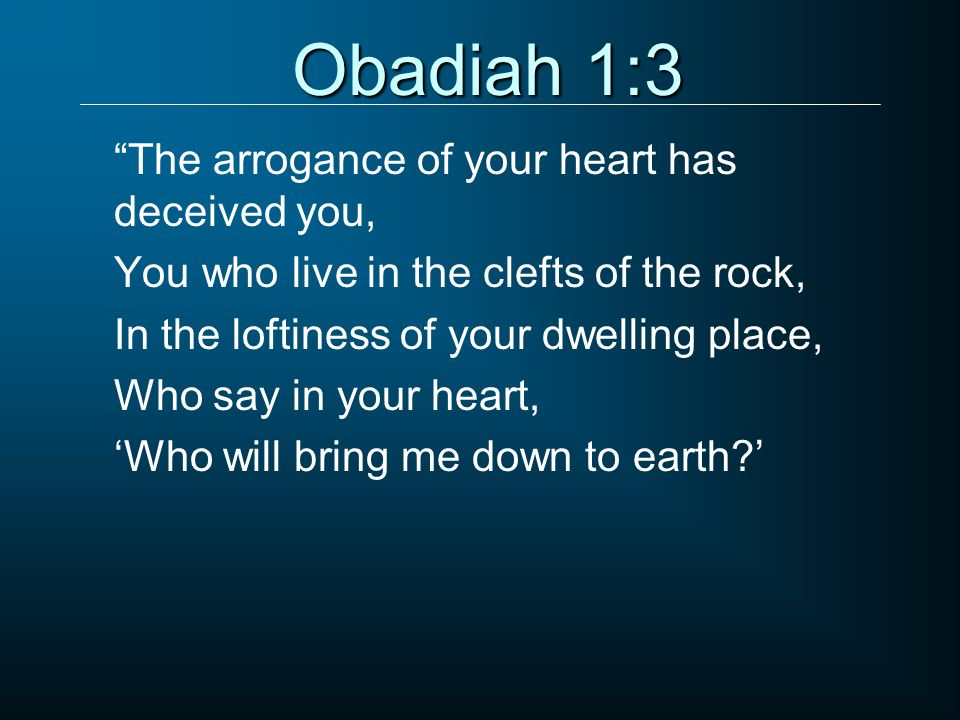Obadiah 1:3 The arrogance of your heart has deceived you, You who live in the clefts of the rock, In the loftiness of your dwelling place, Who say in