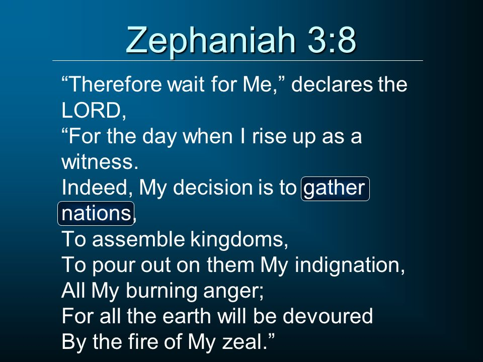 Zephaniah 3:8 Therefore wait for Me, declares the LORD, For the day when I rise up as a witness. Indeed, My decision is to gather nations, To assemble