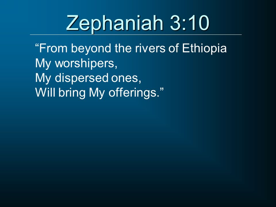 Zephaniah 3:10 From beyond the rivers of Ethiopia My worshipers, My dispersed ones, Will bring My offerings.
