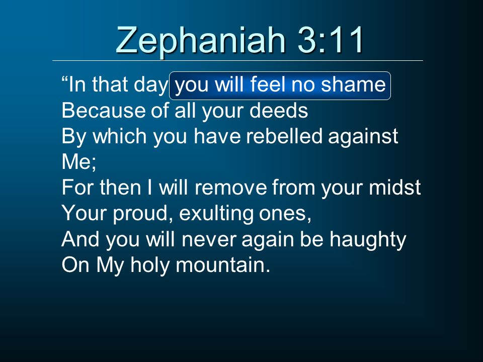 Zephaniah 3:11 In that day you will feel no shame Because of all your deeds By which you have rebelled against Me; For then I will remove from your mi