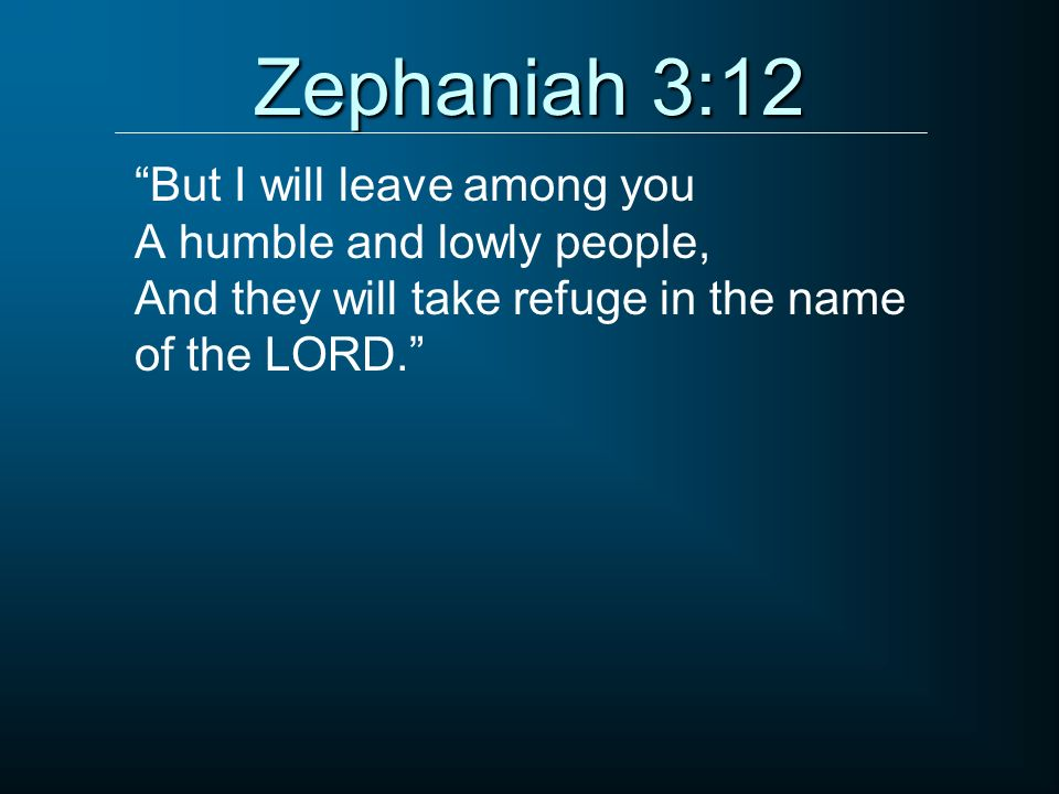 Zephaniah 3:12 But I will leave among you A humble and lowly people, And they will take refuge in the name of the LORD.