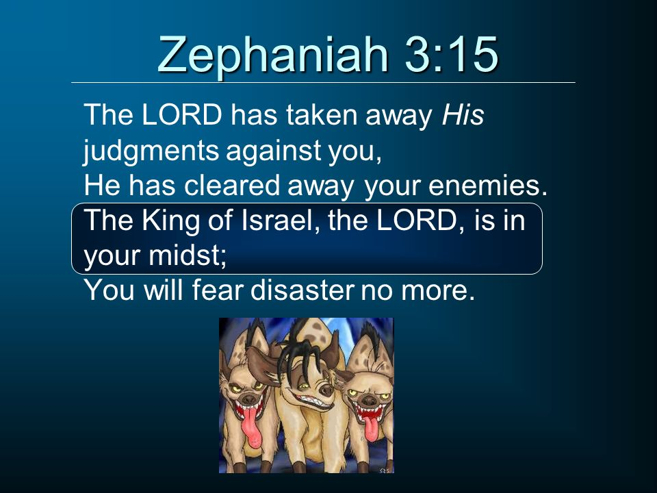 Zephaniah 3:15 The LORD has taken away His judgments against you, He has cleared away your enemies. The King of Israel, the LORD, is in your midst; Yo