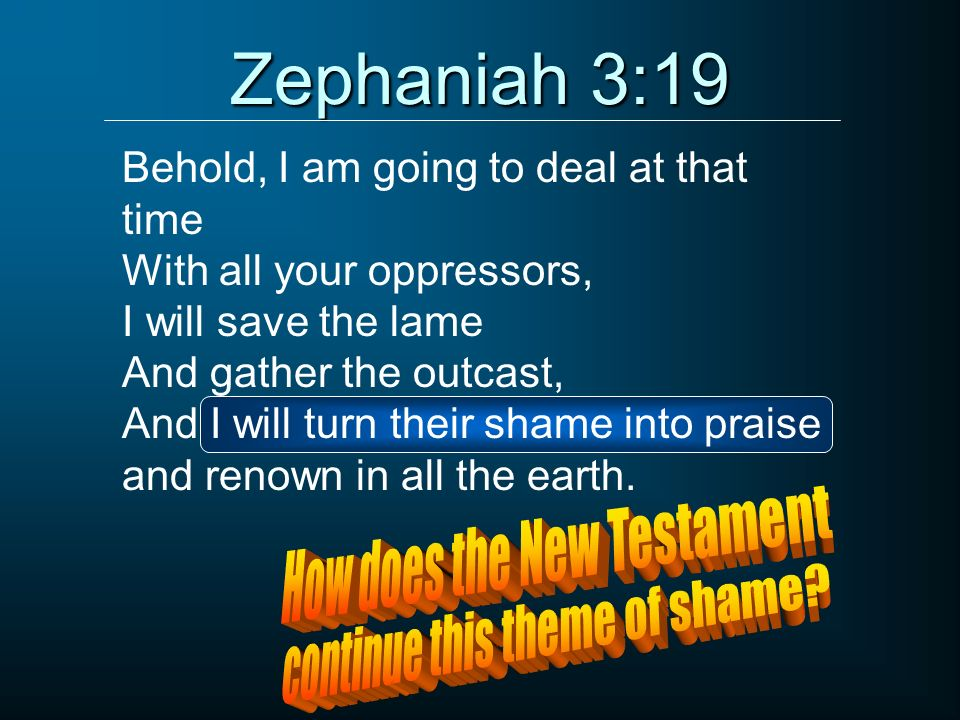 Zephaniah 3:19 Behold, I am going to deal at that time With all your oppressors, I will save the lame And gather the outcast, And I will turn their sh