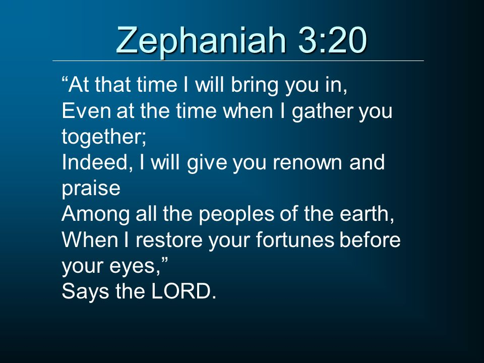 Zephaniah 3:20 At that time I will bring you in, Even at the time when I gather you together; Indeed, I will give you renown and praise Among all the