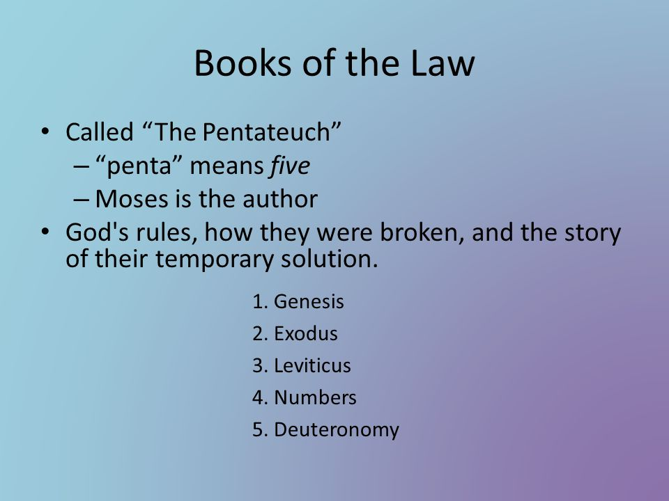 Books of the Law Called The Pentateuch – penta means five – Moses is the author God's rules, how they were broken, and the story of their temporary so
