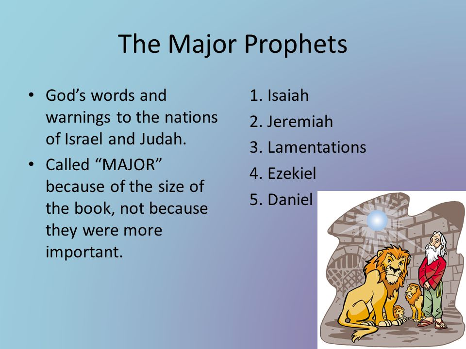 The Major Prophets Gods words and warnings to the nations of Israel and Judah. Called MAJOR because of the size of the book, not because they were mor
