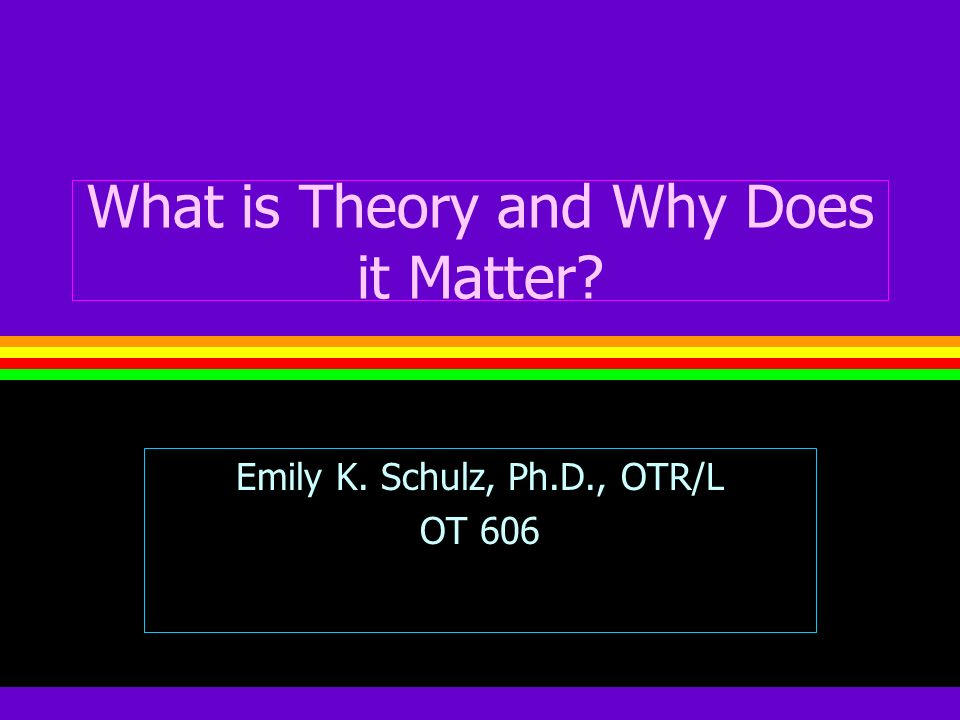 What is Theory and Why Does it Matter? Emily K. Schulz, Ph.D., OTR/L OT 606