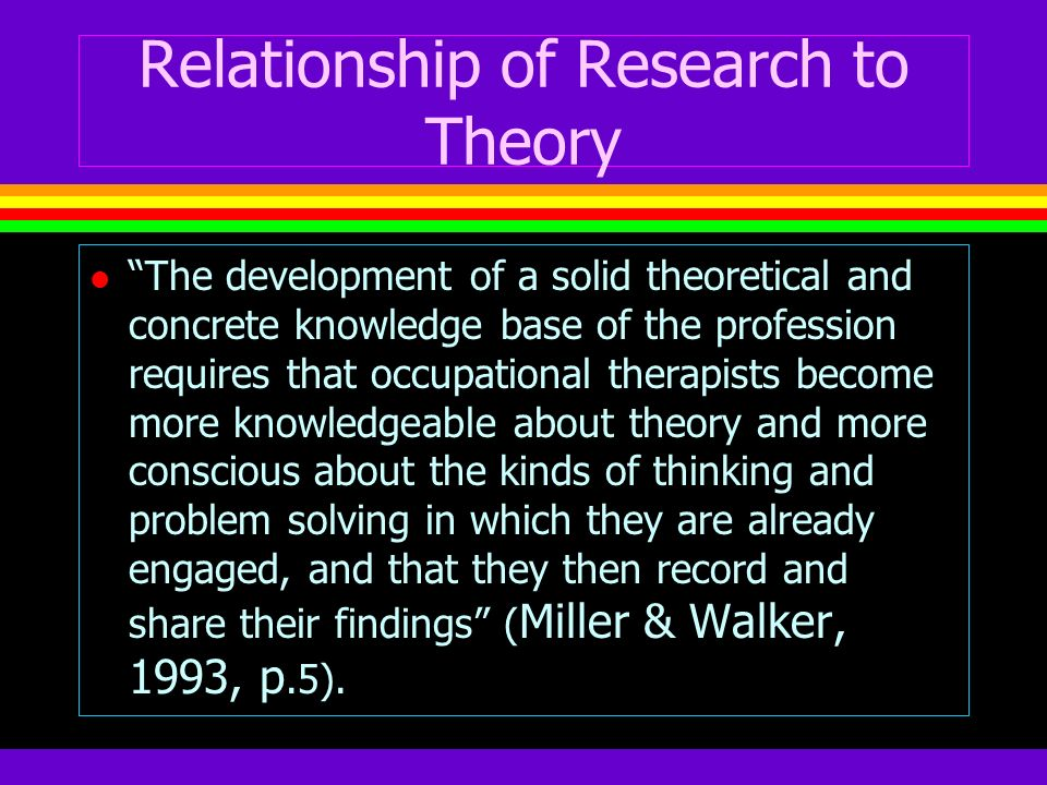 Relationship of Research to Theory l The development of a solid theoretical and concrete knowledge base of the profession requires that occupational t