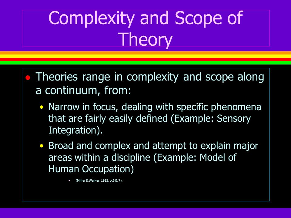 Complexity and Scope of Theory l Theories range in complexity and scope along a continuum, from: Narrow in focus, dealing with specific phenomena that