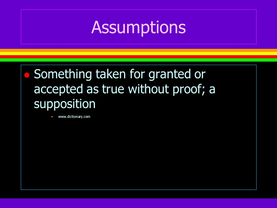 Assumptions l Something taken for granted or accepted as true without proof; a supposition www.dictionary.com