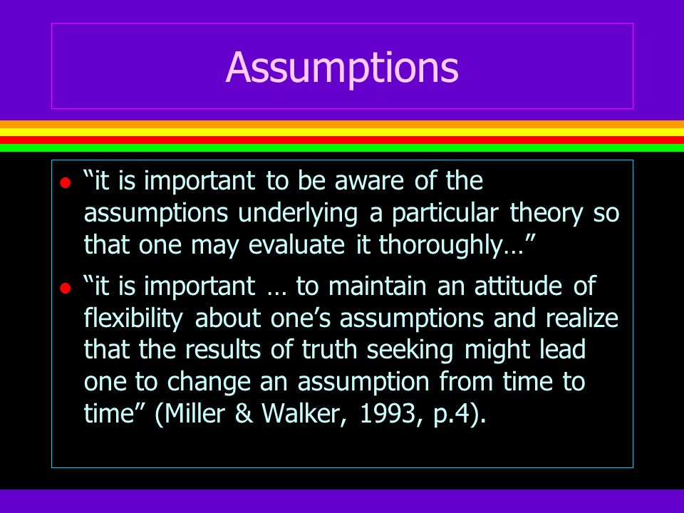 Assumptions l it is important to be aware of the assumptions underlying a particular theory so that one may evaluate it thoroughly… l it is important