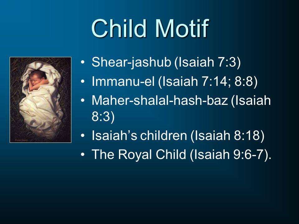 Child Motif Shear-jashub (Isaiah 7:3) Immanu-el (Isaiah 7:14; 8:8) Maher-shalal-hash-baz (Isaiah 8:3) Isaiahs children (Isaiah 8:18) The Royal Child (