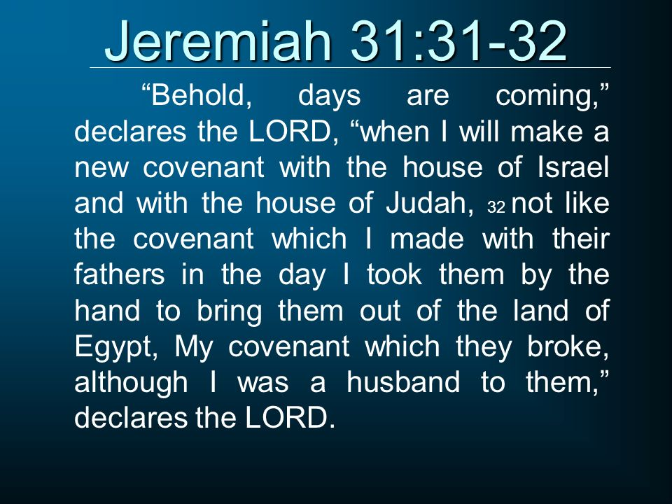 Jeremiah 31:31-32 Behold, days are coming, declares the LORD, when I will make a new covenant with the house of Israel and with the house of Judah, 32