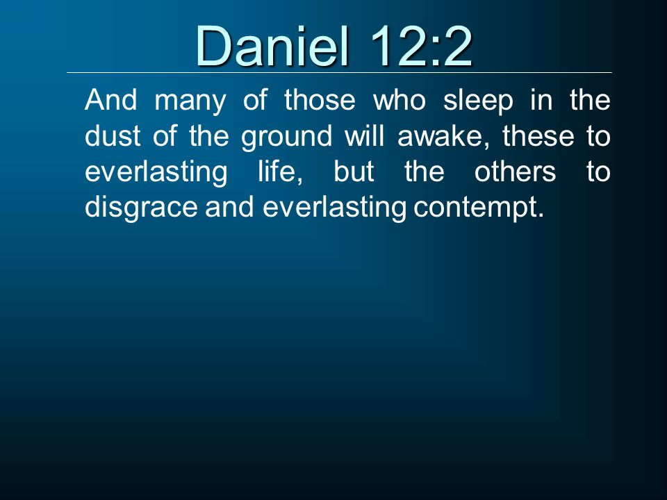 Daniel 12:2 And many of those who sleep in the dust of the ground will awake, these to everlasting life, but the others to disgrace and everlasting co