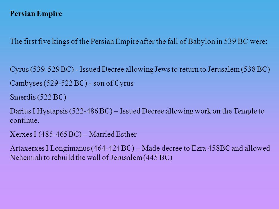 Persian Empire The first five kings of the Persian Empire after the fall of Babylon in 539 BC were: Cyrus (539-529 BC) - Issued Decree allowing Jews t