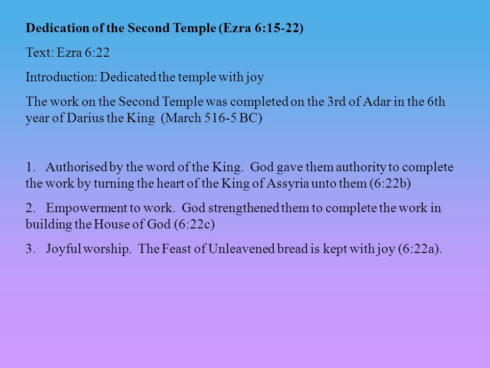 Dedication of the Second Temple (Ezra 6:15-22) Text: Ezra 6:22 Introduction: Dedicated the temple with joy The work on the Second Temple was completed