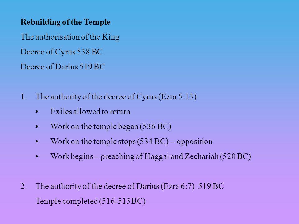 Rebuilding of the Temple The authorisation of the King Decree of Cyrus 538 BC Decree of Darius 519 BC 1.The authority of the decree of Cyrus (Ezra 5:1
