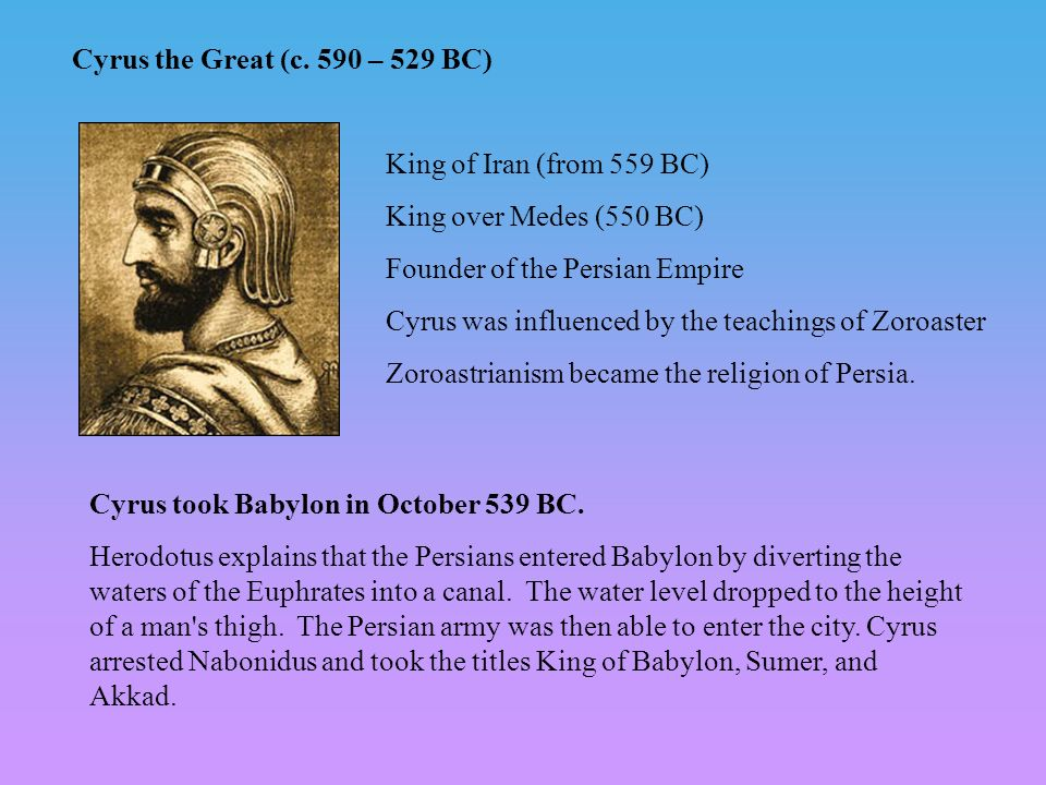 Cyrus the Great (c. 590 – 529 BC) King of Iran (from 559 BC) King over Medes (550 BC) Founder of the Persian Empire Cyrus was influenced by the teachi